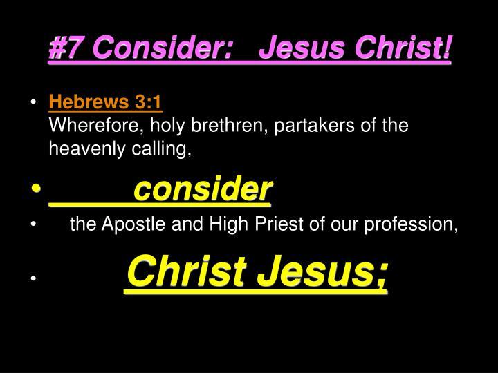 #7 Consider:   Jesus Christ!