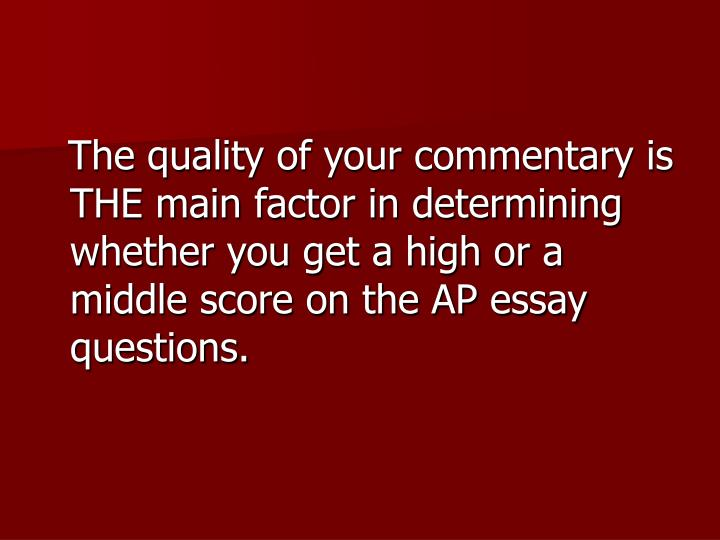 The quality of your commentary is THE main factor in determining whether you get a high or a middle score on the AP essay questions.