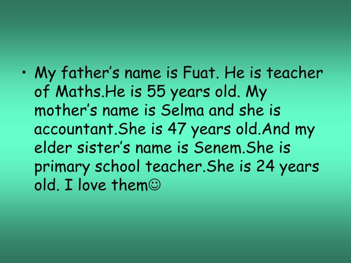 My father's name is Fuat. He is teacher of Maths.He is 55 years old. My mother's name is Selma and she is accountant.She is 47 years old.And my elder sister's name is Senem.She is primary school teacher.She is 24 years old. I love them