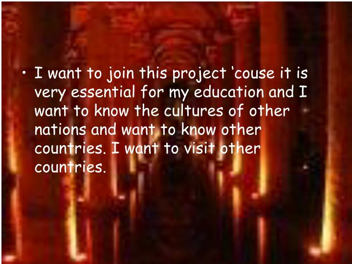 I want to join this project 'couse it is very essential for my education and I want to know the cultures of other nations and want to know other countries. I want to visit other countries.