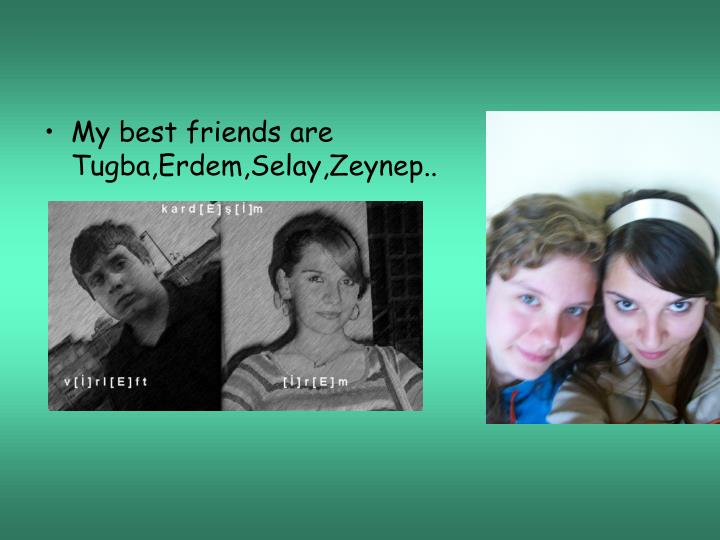 My best friends are Tugba,Erdem,Selay,Zeynep..