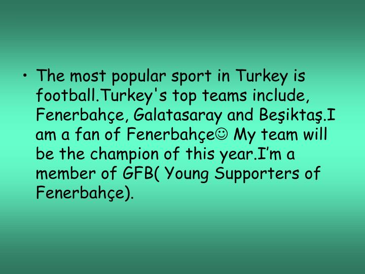The most popular sport in Turkey is football.Turkey's top teams include, Fenerbahçe, Galatasaray and Beşiktaş.I am a fan of Fenerbahçe