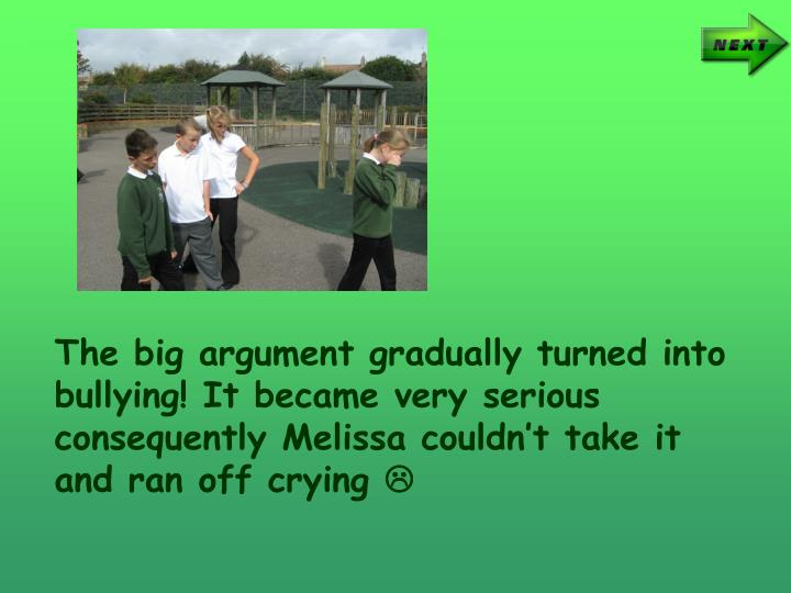 The big argument gradually turned into bullying! It became very serious consequently Melissa couldnt take it and ran off crying