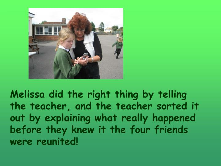 Melissa did the right thing by telling the teacher, and the teacher sorted it out by explaining what really happened before they knew it the four friends were reunited!