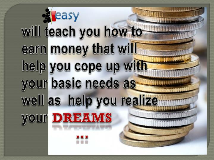 will teach you how to earn money that will help you cope up with your basic needs as well as  help you realize your