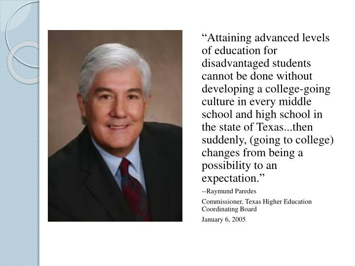 """Attaining advanced levels of education for disadvantaged students cannot be done without developing a college-going culture in every middle school and high school in the state of Texas...then suddenly, (going to college) changes from being a possibility to an expectation."""