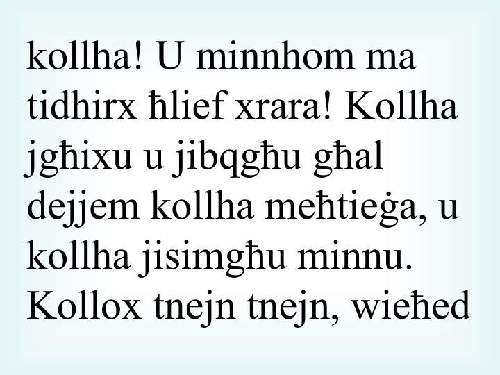kollha! U minnhom ma tidhirx ħlief xrara! Kollha jgħixu u jibqgħu għal dejjem kollha meħtieġa, u kollha jisimgħu minnu. Kollox tnejn tnejn, wieħed