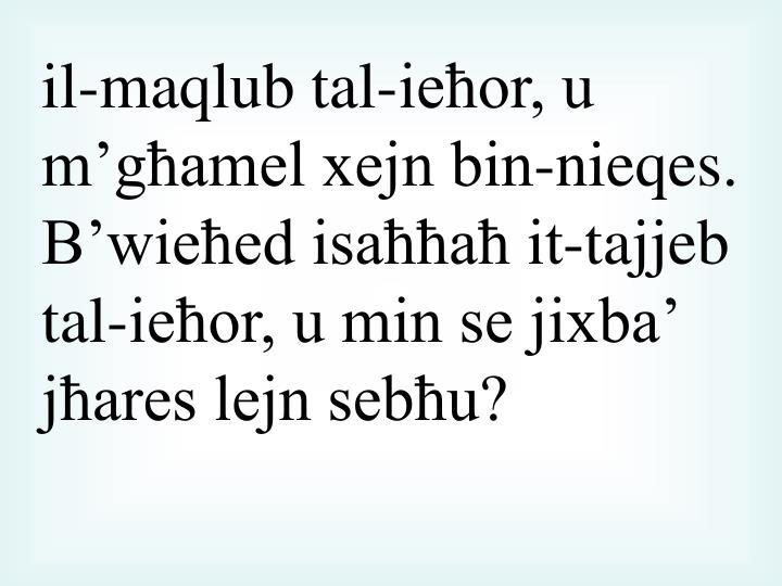 il-maqlub tal-ieħor, u m'għamel xejn bin-nieqes. B'wieħed isaħħaħ it-tajjeb tal-ieħor, u min se jixba' jħares lejn sebħu?