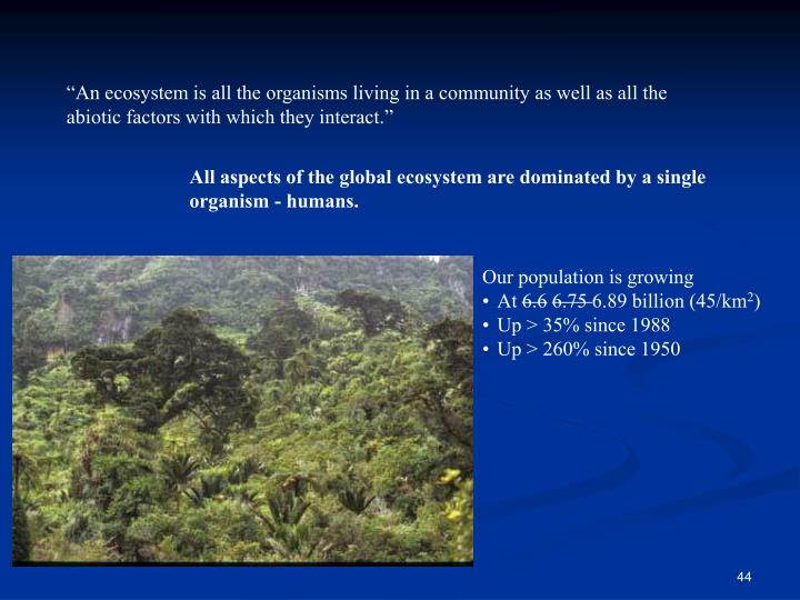 """An ecosystem is all the organisms living in a community as well as all the abiotic factors with which they interact."""