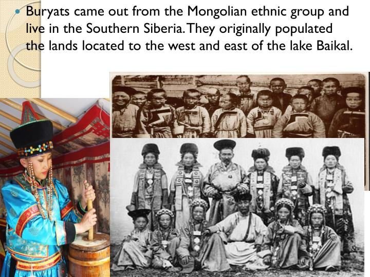Buryats came out from the Mongolian ethnic group and live in the Southern Siberia. They originally populated the lands located to the west and east of the lake Baikal.