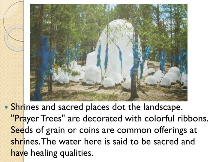 "Shrines and sacred places dot the landscape. ""Prayer Trees"" are decorated with colorful ribbons. Seeds of grain or coins are common offerings at shrines. The water here is said to be sacred and have healing qualities."