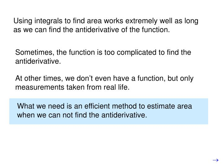Using integrals to find area works extremely well as long as we can find the antiderivative of the f...