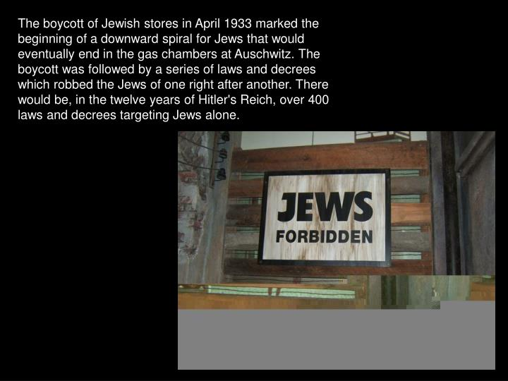 The boycott of Jewish stores in April 1933 marked the beginning of a downward spiral for Jews that would eventually end in the gas chambers at Auschwitz. The boycott was followed by a series of laws and decrees which robbed the Jews of one right after another. There would be, in the twelve years of Hitler's Reich, over 400 laws and decrees targeting Jews alone.