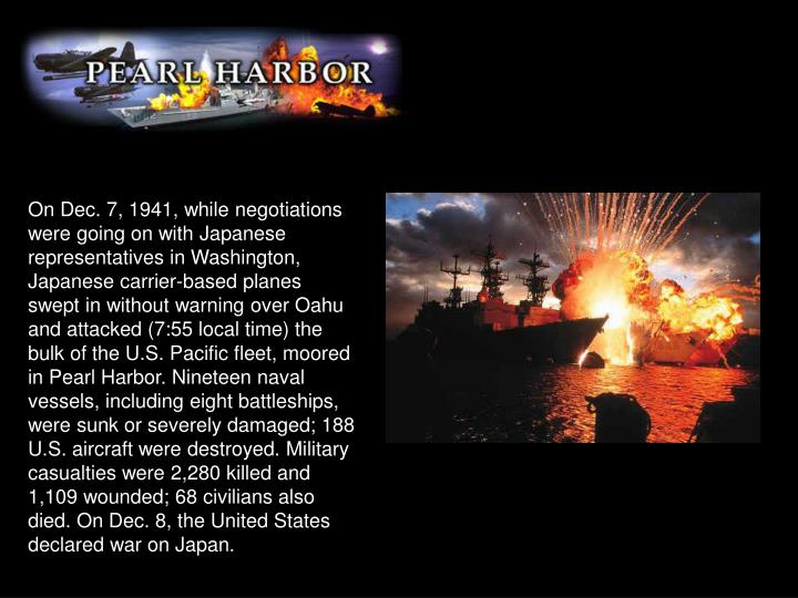 On Dec. 7, 1941, while negotiations were going on with Japanese representatives in Washington, Japanese carrier-based planes swept in without warning over Oahu and attacked (7:55 local time) the bulk of the U.S. Pacific fleet, moored in Pearl Harbor. Nineteen naval vessels, including eight battleships, were sunk or severely damaged; 188 U.S. aircraft were destroyed. Military casualties were 2,280 killed and 1,109 wounded; 68 civilians also died. On Dec. 8, the United States declared war on Japan.