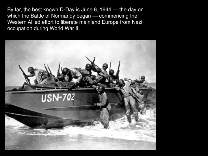 By far, the best known D-Day is June 6, 1944 — the day on which the Battle of Normandy began — commencing the Western Allied effort to liberate mainland Europe from Nazi occupation during World War II.