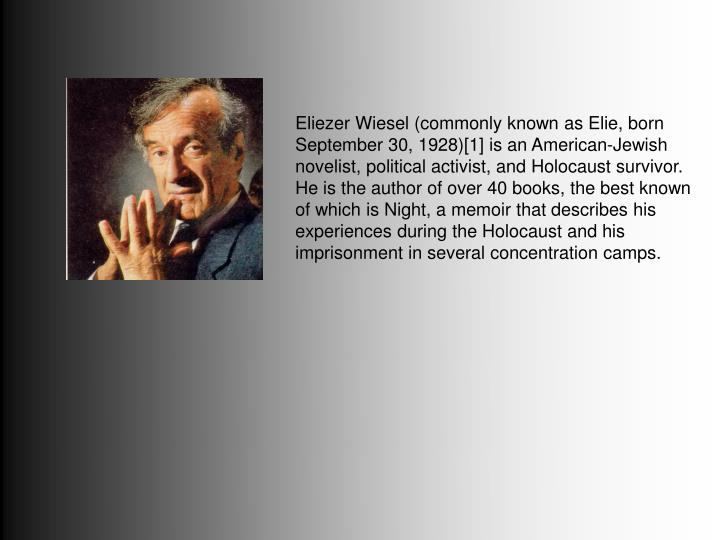Eliezer Wiesel (commonly known as Elie, born September 30, 1928)[1] is an American-Jewish novelist, political activist, and Holocaust survivor. He is the author of over 40 books, the best known of which is Night, a memoir that describes his experiences during the Holocaust and his imprisonment in several concentration camps.