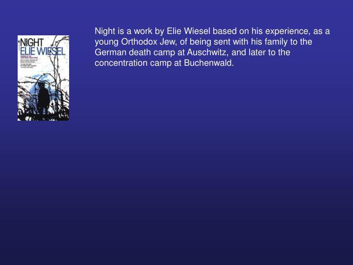 Night is a work by Elie Wiesel based on his experience, as a young Orthodox Jew, of being sent with his family to the German death camp at Auschwitz, and later to the concentration camp at Buchenwald.