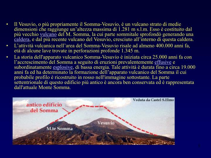 Il Vesuvio, o più propriamente il Somma-Vesuvio, è un vulcano strato di medie dimensioni che raggiunge un'altezza massima di 1.281 m s.l.m. Esso è costituito dal più vecchio