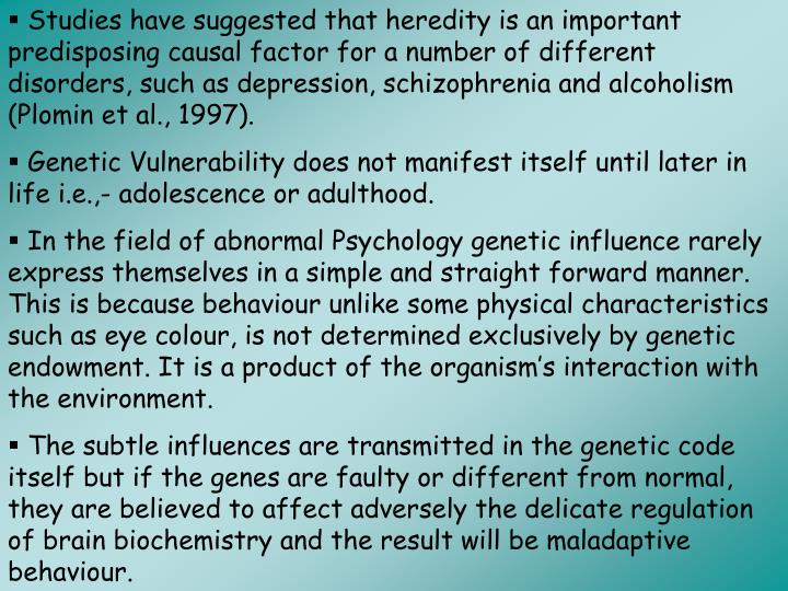 Studies have suggested that heredity is an important predisposing causal factor for a number of different disorders, such as depression, schizophrenia and alcoholism (Plomin et al., 1997).