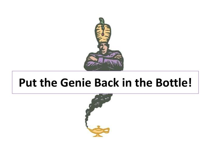 Put the Genie Back in the Bottle!