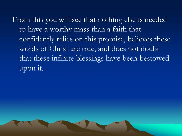 From this you will see that nothing else is needed to have a worthy mass than a faith that confident...