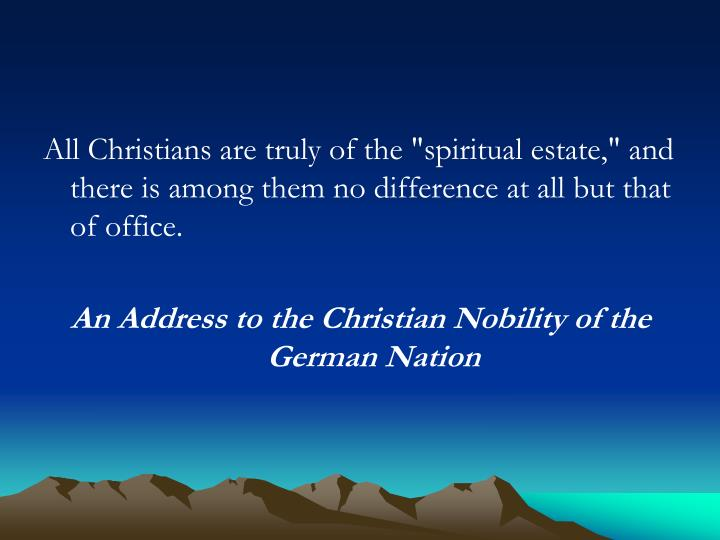 "All Christians are truly of the ""spiritual estate,"" and there is among them no difference at all but that of office."