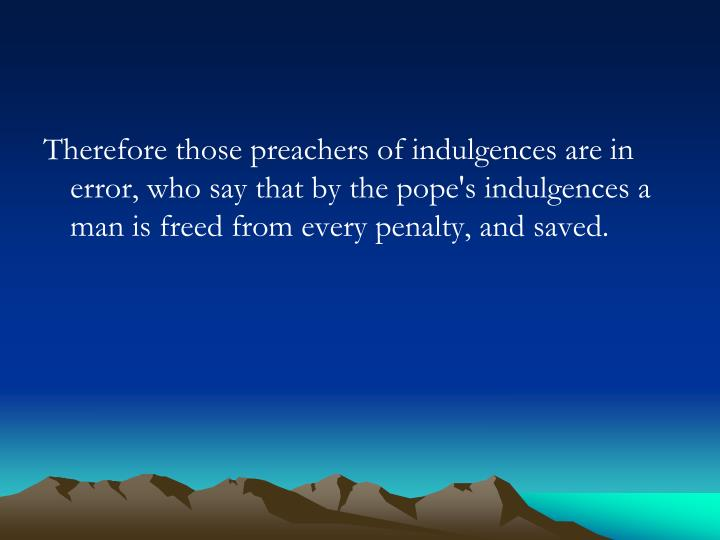 Therefore those preachers of indulgences are in error, who say that by the pope's indulgences a man is freed from every penalty, and saved.