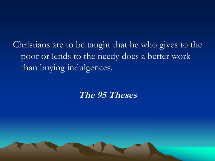 Christians are to be taught that he who gives to the poor or lends to the needy does a better work than buying indulgences.