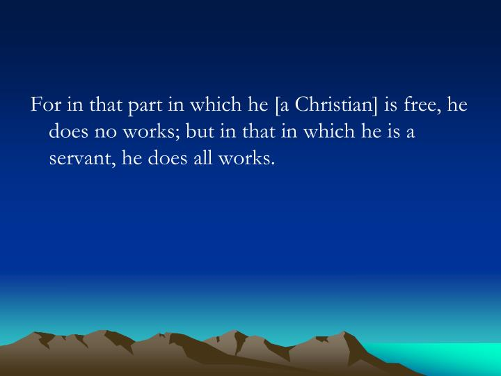 For in that part in which he [a Christian] is free, he does no works; but in that in which he is a servant, he does all works.