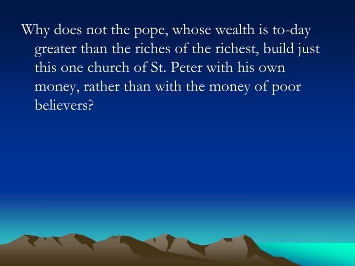 Why does not the pope, whose wealth is to-day greater than the riches of the richest, build just this one church of St. Peter with his own money, rather than with the money of poor believers?