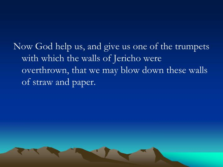 Now God help us, and give us one of the trumpets with which the walls of Jericho were overthrown, that we may blow down these walls of straw and paper.