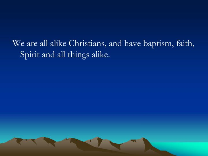 We are all alike Christians, and have baptism, faith, Spirit and all things alike.