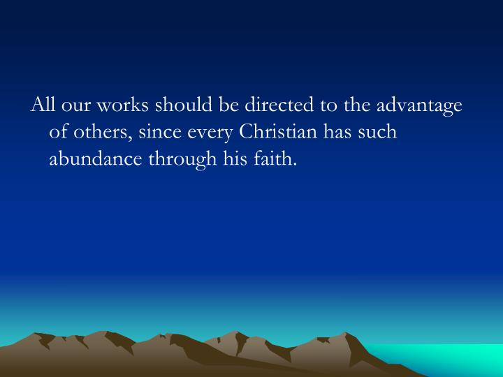 All our works should be directed to the advantage of others, since every Christian has such abundanc...