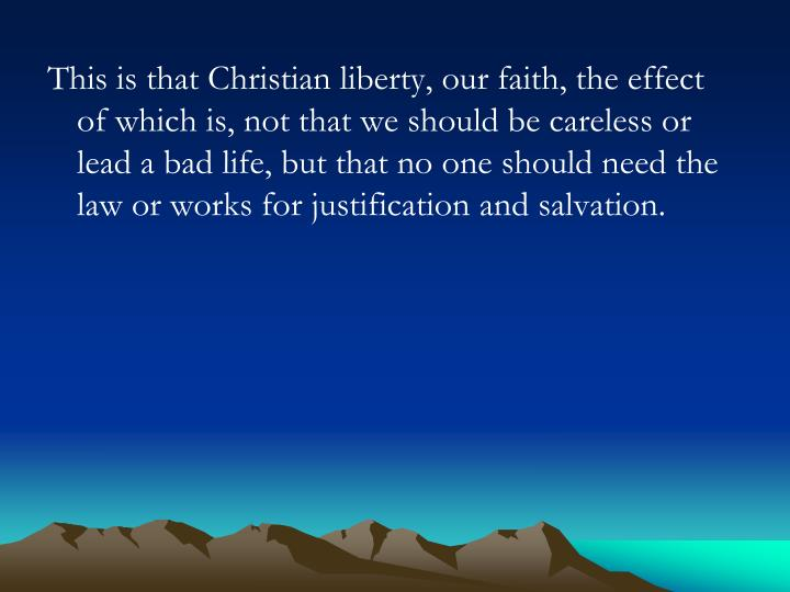 This is that Christian liberty, our faith, the effect of which is, not that we should be careless or lead a bad life, but that no one should need the law or works for justification and salvation.