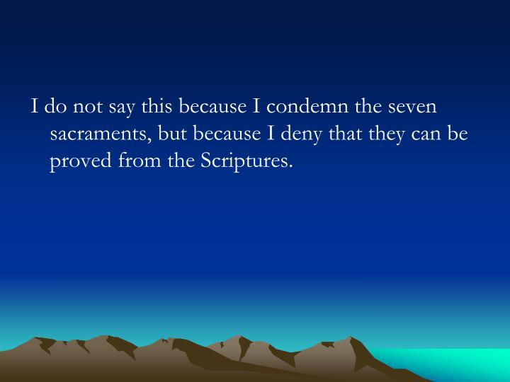 I do not say this because I condemn the seven sacraments, but because I deny that they can be proved from the Scriptures.