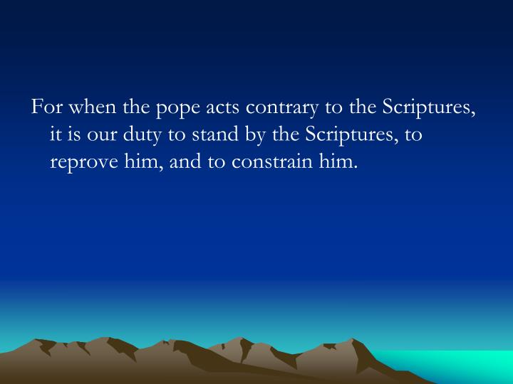 For when the pope acts contrary to the Scriptures, it is our duty to stand by the Scriptures, to reprove him, and to constrain him.