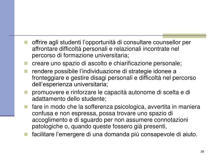 offrire agli studenti l'opportunità di consultare counsellor per affrontare difficoltà personali e relazionali incontrate nel percorso di formazione universitaria;