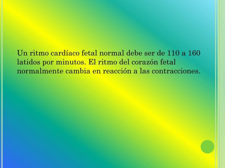 Un ritmo cardíaco fetal normal debe ser de 110 a 160 latidos por minutos. El ritmo del corazón fetal normalmente cambia en reacción a las contracciones