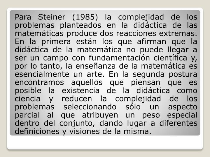 Para Steiner (1985) la complejidad de los problemas planteados en la didáctica de las matemáticas produce dos reacciones extremas. En la primera están los que afirman que la didáctica de la matemática no puede llegar a ser un campo con fundamentación científica y, por lo tanto, la enseñanza de la matemática es esencialmente un arte. En la segunda postura encontramos aquellos que piensan que es posible la existencia de la didáctica como ciencia y reducen la complejidad de los problemas seleccionando sólo un aspecto parcial al que atribuyen un peso especial dentro del conjunto, dando lugar a diferentes definiciones y visiones de la misma.