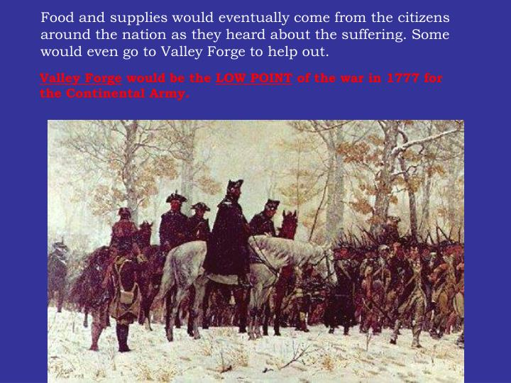 Food and supplies would eventually come from the citizens around the nation as they heard about the suffering. Some would even go to Valley Forge to help out.