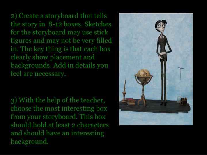 2) Create a storyboard that tells the story in  8-12 boxes. Sketches for the storyboard may use stick figures and may not be very filled in. The key thing is that each box clearly show placement and backgrounds. Add in details you feel are necessary.