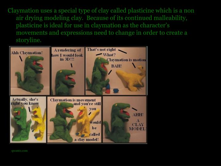 Claymation uses a special type of clay called plasticine which is a non air drying modeling clay.  Because of its continued malleability, plasticine is ideal for use in claymation as the character's movements and expressions need to change in order to create a storyline.