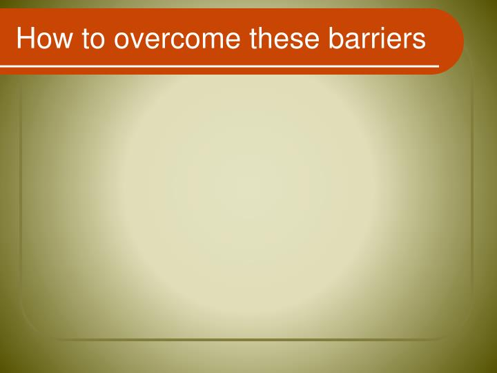 How to overcome these barriers