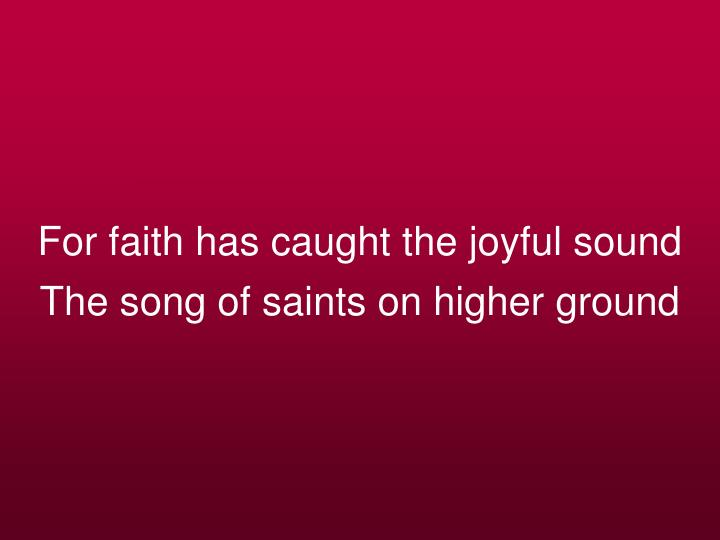 For faith has caught the joyful sound