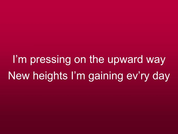 I m pressing on the upward way new heights i m gaining ev ry day