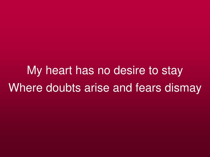 My heart has no desire to stay