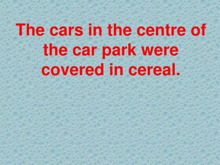 The cars in the centre of the car park were covered in cereal.