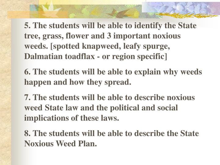 5. The students will be able to identify the State tree, grass, flower and 3 important noxious weeds. [spotted knapweed, leafy spurge, Dalmatian toadflax - or region specific]