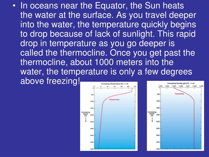In oceans near the Equator, the Sun heats the water at the surface. As you travel deeper into the water, the temperature quickly begins to drop because of lack of sunlight. This rapid drop in temperature as you go deeper is called the thermocline. Once you get past the thermocline, about 1000 meters into the water, the temperature is only a few degrees above freezing!