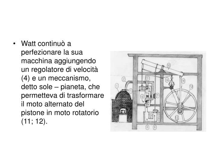 Watt continuò a perfezionare la sua macchina aggiungendo un regolatore di velocità (4) e un meccanismo, detto sole – pianeta, che  permetteva di trasformare il moto alternato del pistone in moto rotatorio (11; 12).